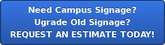 Need Campus Signage? Ugrade Old Signage? REQUEST AN ESTIMATE TODAY!